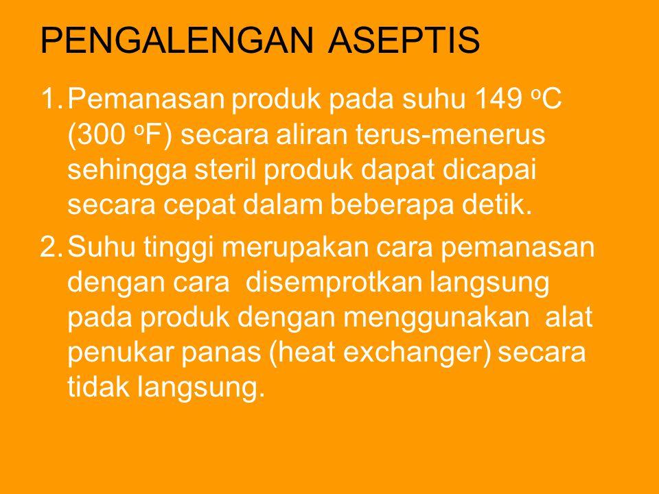 PENGALENGAN ASEPTIS 1.Pemanasan produk pada suhu 149 o C (300 o F) secara aliran terus-menerus sehingga steril produk dapat dicapai secara cepat dalam beberapa detik.