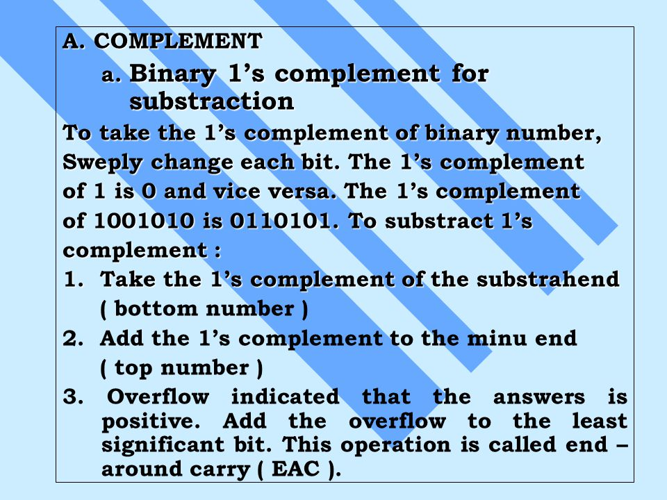 A. COMPLEMENT a. Binary 1's complement for substraction To take the 1's complement of binary number, Sweply change each bit. The 1's complement of 1 i