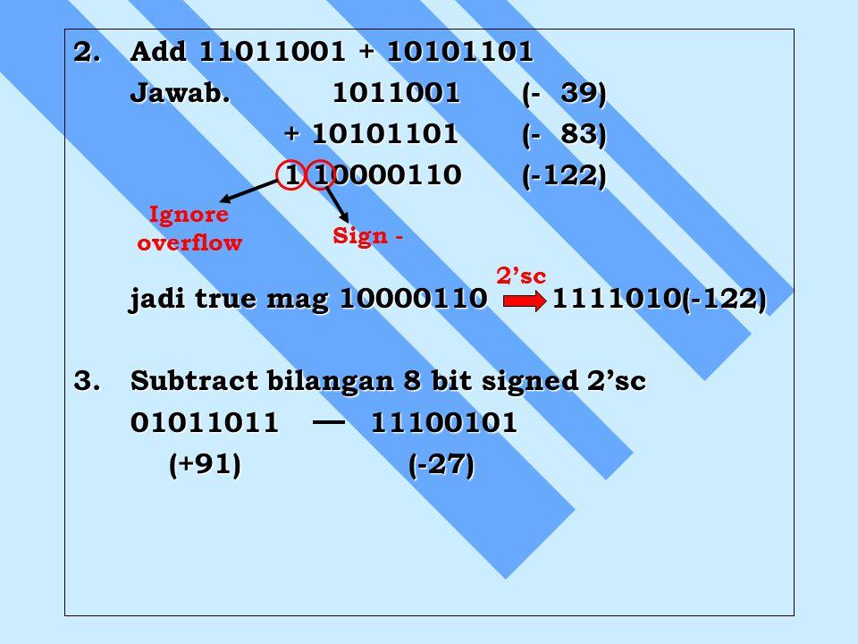 2. Add 11011001 + 10101101 Jawab.1011001 (- 39) + 10101101 (- 83) + 10101101 (- 83) 1 10000110 (-122) 1 10000110 (-122) jadi true mag 10000110 1111010