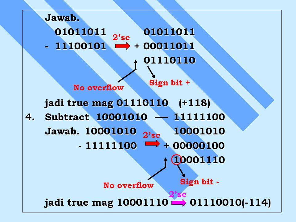 Jawab. 0101101101011011 -11100101 + 00011011 01110110 jadi true mag 01110110 (+118) 4.Subtract 10001010 11111100 Jawab.1000101010001010 - 11111100 + 0