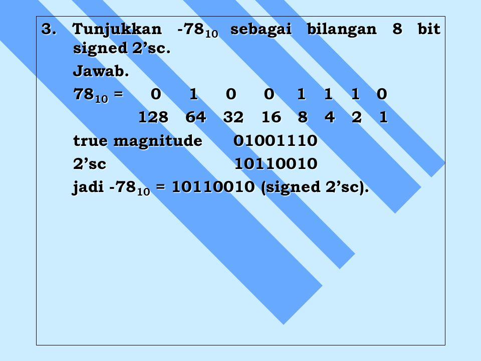 3. Tunjukkan -78 10 sebagai bilangan 8 bit signed 2'sc. Jawab. 78 10 = 0 1 0 0 1 1 1 0 128 64 32 16 8 4 2 1 true magnitude01001110 2'sc10110010 jadi -