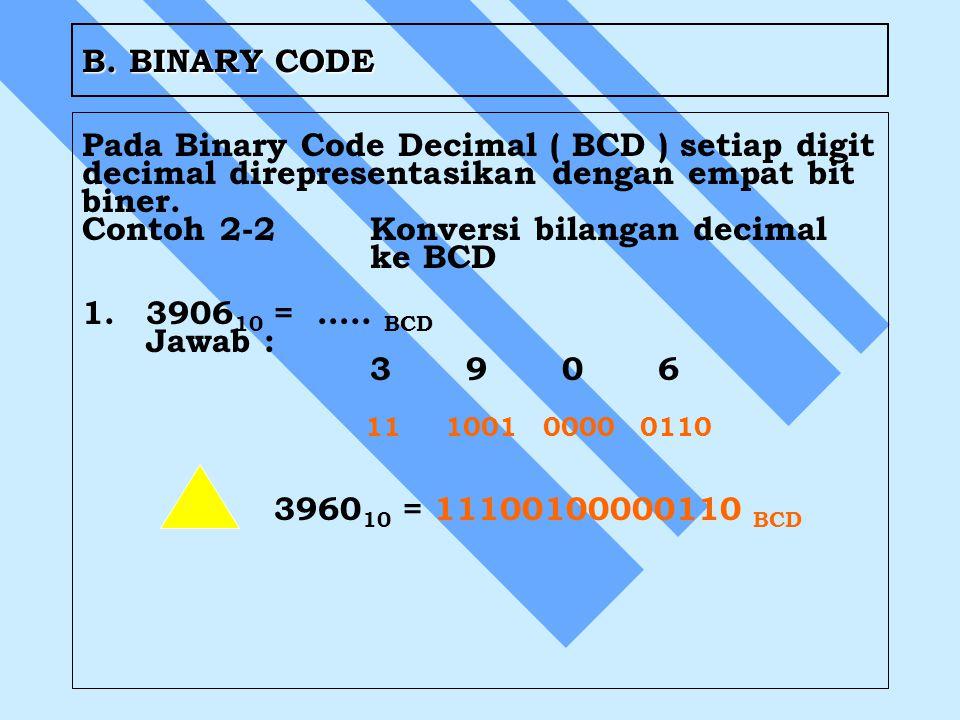 B. BINARY CODE Pada Binary Code Decimal ( BCD ) setiap digit decimal direpresentasikan dengan empat bit biner. Contoh 2-2Konversi bilangan decimal ke