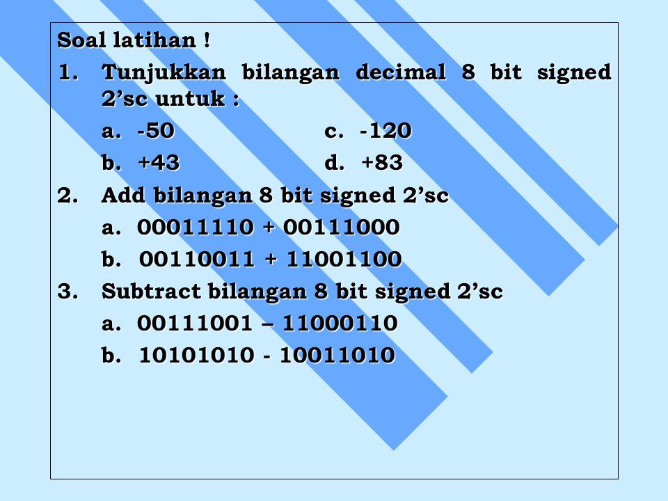 Soal latihan ! 1.Tunjukkan bilangan decimal 8 bit signed 2'sc untuk : a. -50c. -120 b. +43d. +83 2.Add bilangan 8 bit signed 2'sc a. 00011110 + 001110