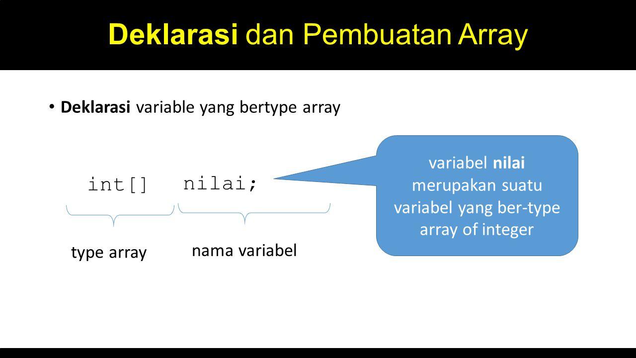 Deklarasi dan Pembuatan Array Deklarasi variable yang bertype array int[] nilai; type array nama variabel variabel nilai merupakan suatu variabel yang ber-type array of integer