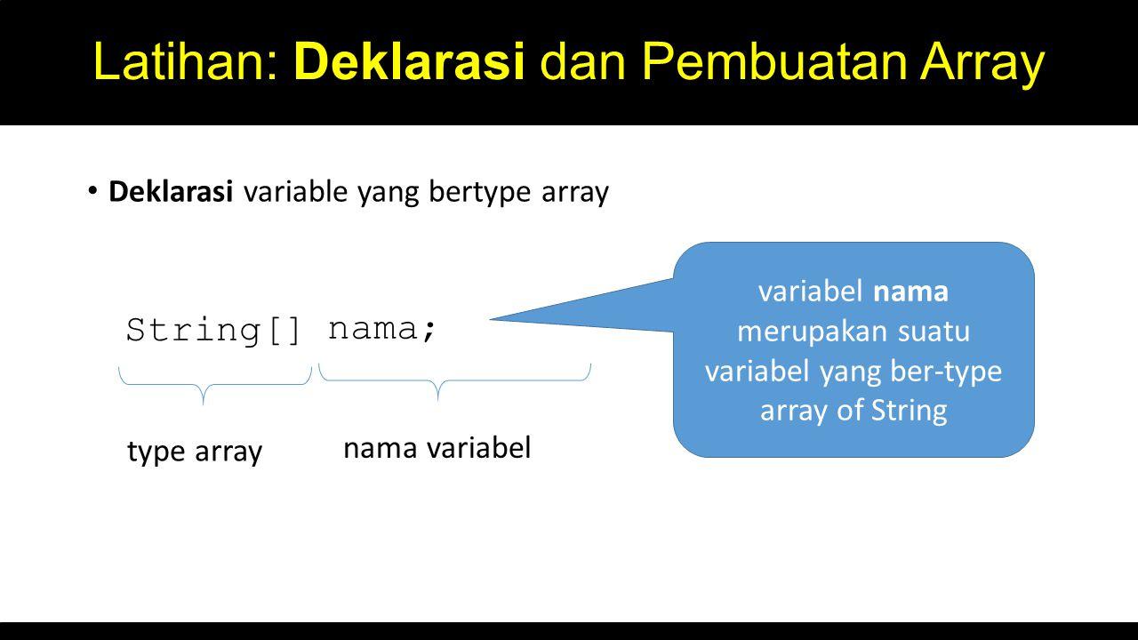 Latihan: Deklarasi dan Pembuatan Array Deklarasi variable yang bertype array String[] nama; type array nama variabel variabel nama merupakan suatu variabel yang ber-type array of String