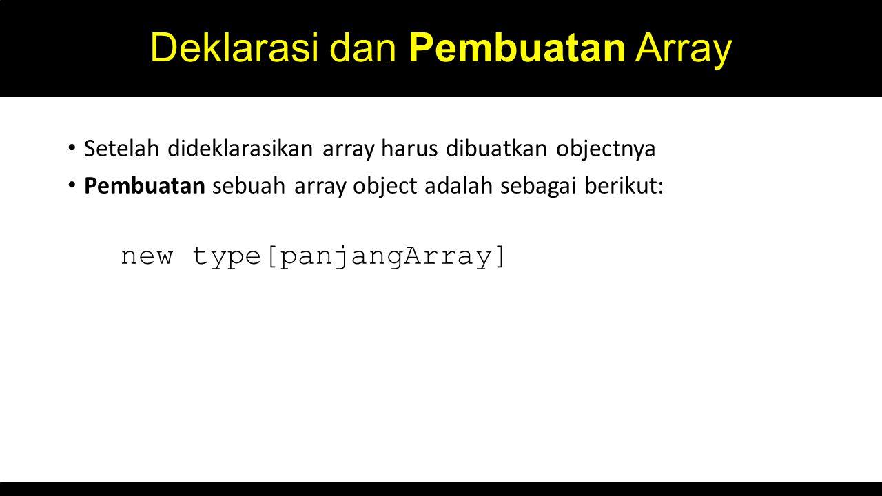 Deklarasi dan Pembuatan Array Setelah dideklarasikan array harus dibuatkan objectnya Pembuatan sebuah array object adalah sebagai berikut: new type[panjangArray]