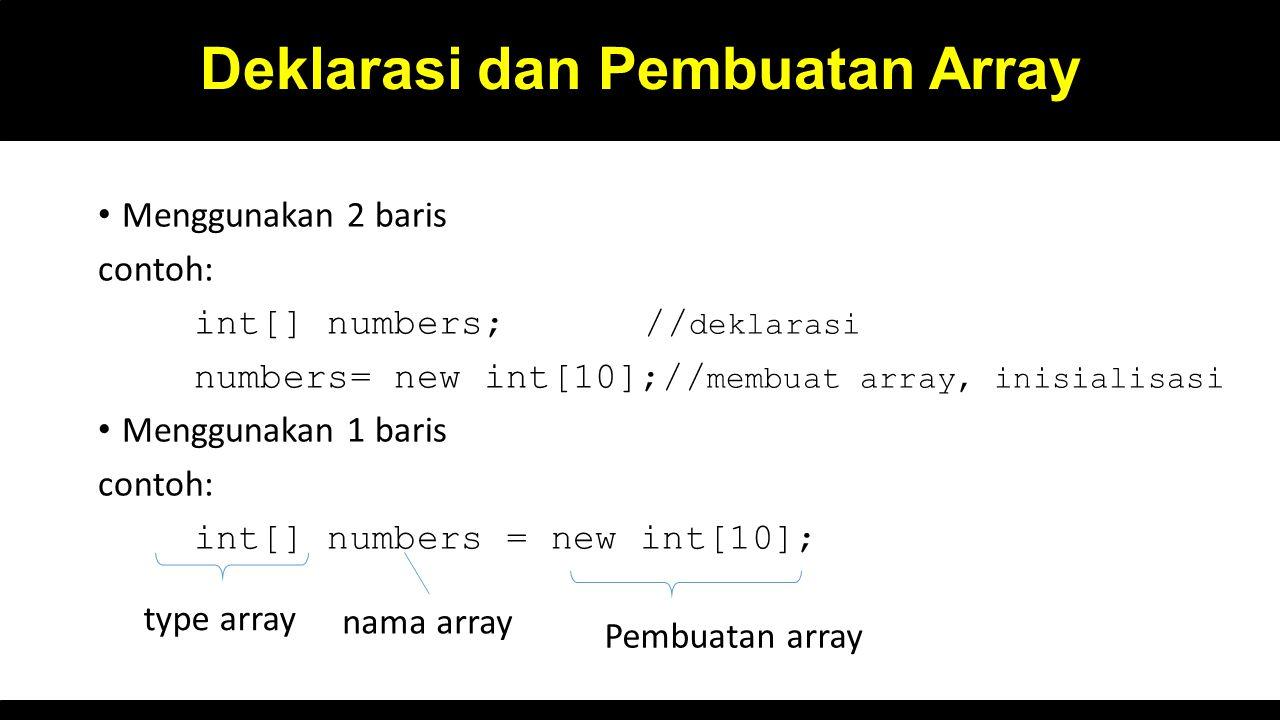 Deklarasi dan Pembuatan Array Menggunakan 2 baris contoh: int[] numbers; // deklarasi numbers= new int[10];// membuat array, inisialisasi Menggunakan 1 baris contoh: int[] numbers = new int[10]; type array nama array Pembuatan array