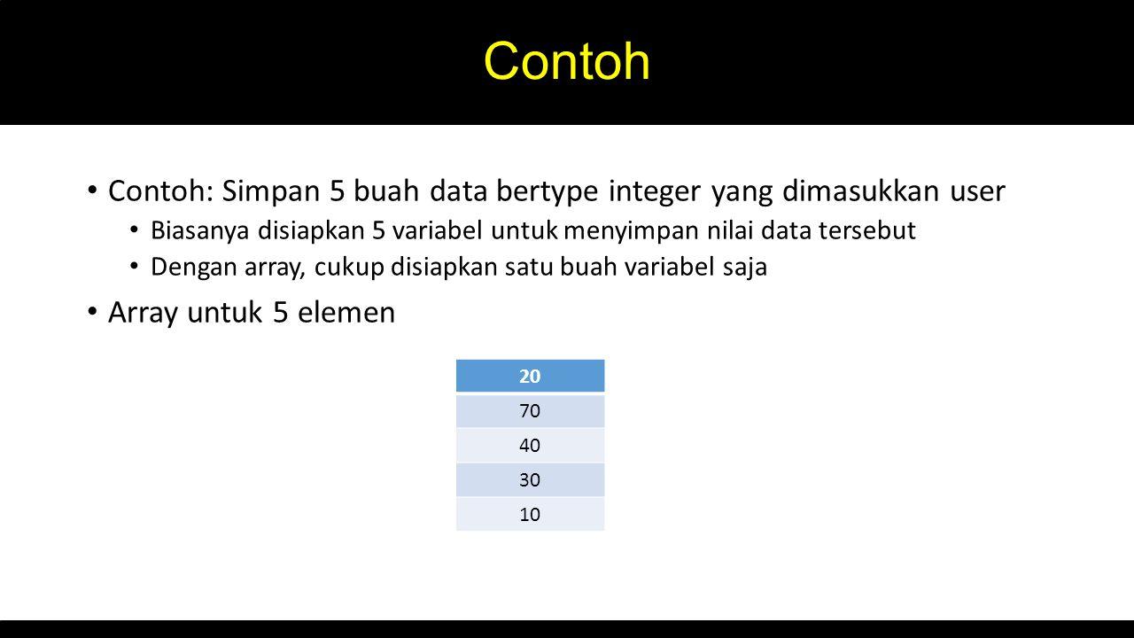 Contoh Contoh: Simpan 5 buah data bertype integer yang dimasukkan user Biasanya disiapkan 5 variabel untuk menyimpan nilai data tersebut Dengan array, cukup disiapkan satu buah variabel saja Array untuk 5 elemen 20 70 40 30 10
