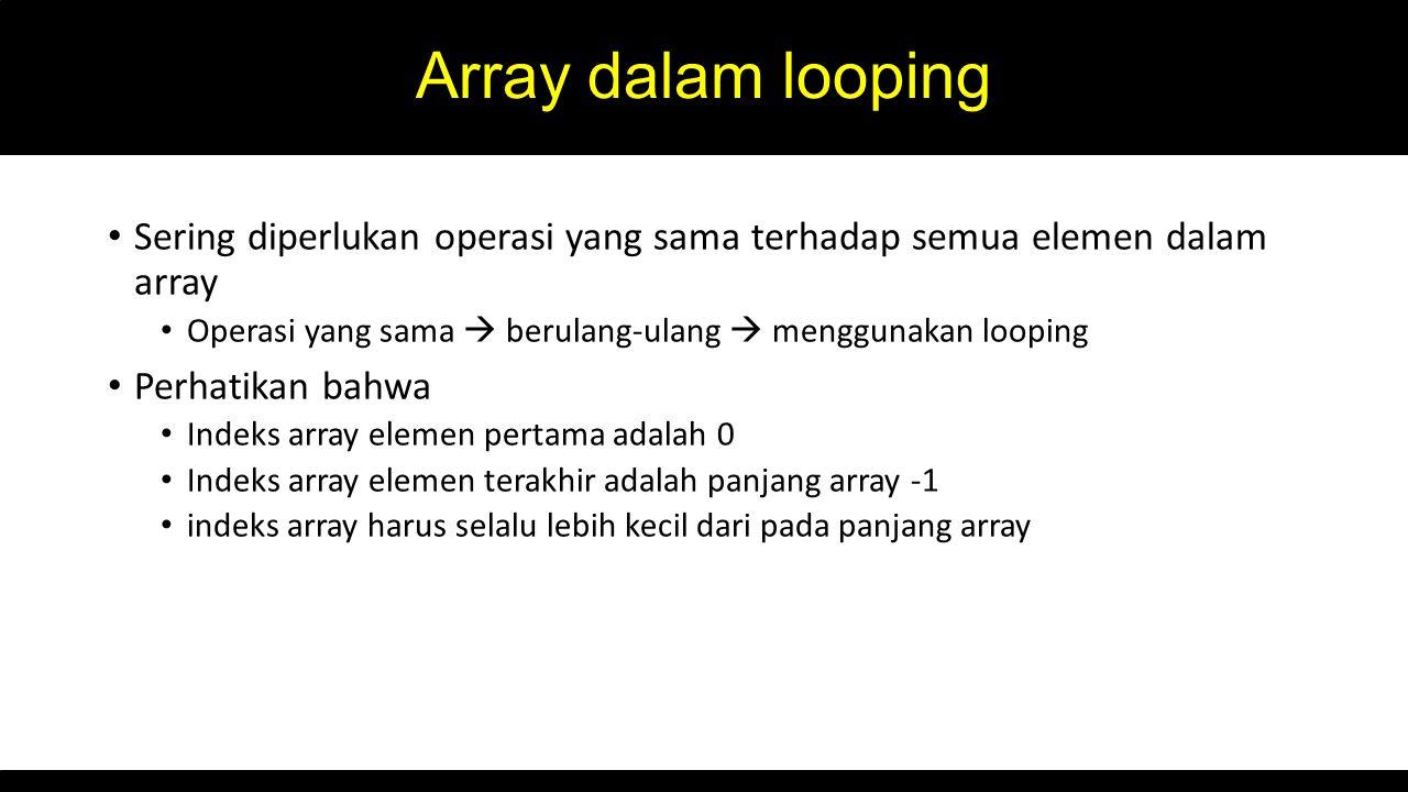 Array dalam looping Sering diperlukan operasi yang sama terhadap semua elemen dalam array Operasi yang sama  berulang-ulang  menggunakan looping Perhatikan bahwa Indeks array elemen pertama adalah 0 Indeks array elemen terakhir adalah panjang array -1 indeks array harus selalu lebih kecil dari pada panjang array
