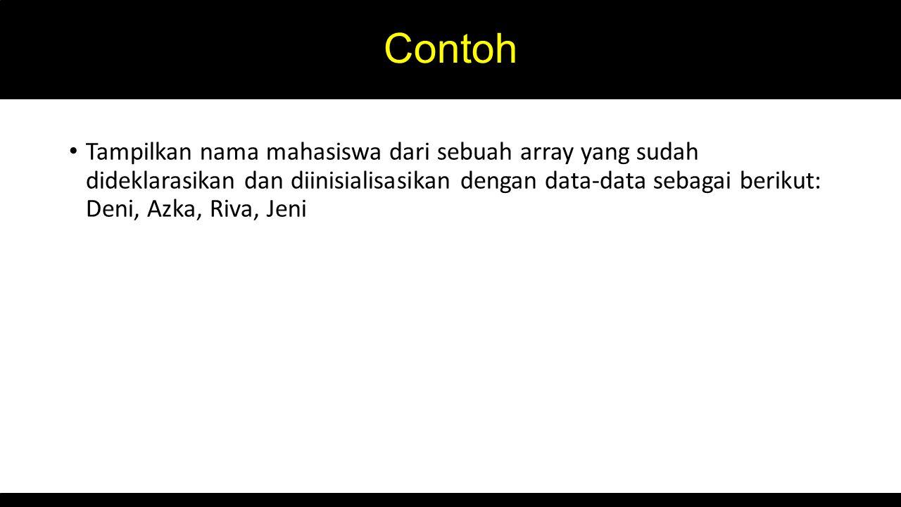 Contoh Tampilkan nama mahasiswa dari sebuah array yang sudah dideklarasikan dan diinisialisasikan dengan data-data sebagai berikut: Deni, Azka, Riva, Jeni