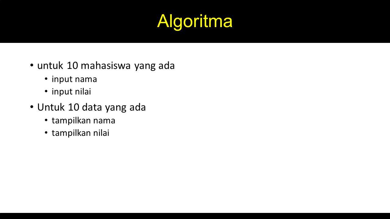 Algoritma untuk 10 mahasiswa yang ada input nama input nilai Untuk 10 data yang ada tampilkan nama tampilkan nilai