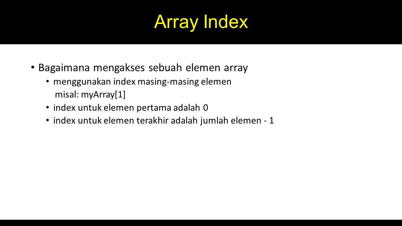 Array Index Bagaimana mengakses sebuah elemen array menggunakan index masing-masing elemen misal: myArray[1] index untuk elemen pertama adalah 0 index untuk elemen terakhir adalah jumlah elemen - 1