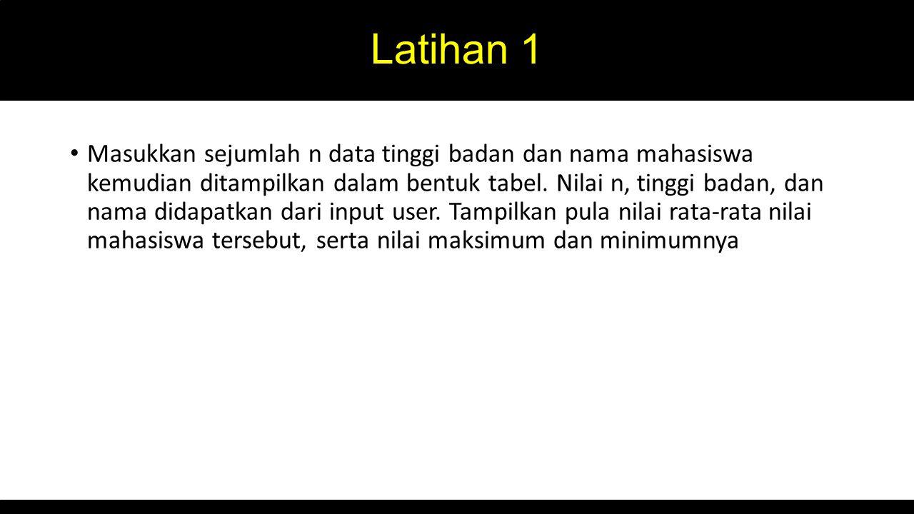 Latihan 1 Masukkan sejumlah n data tinggi badan dan nama mahasiswa kemudian ditampilkan dalam bentuk tabel.