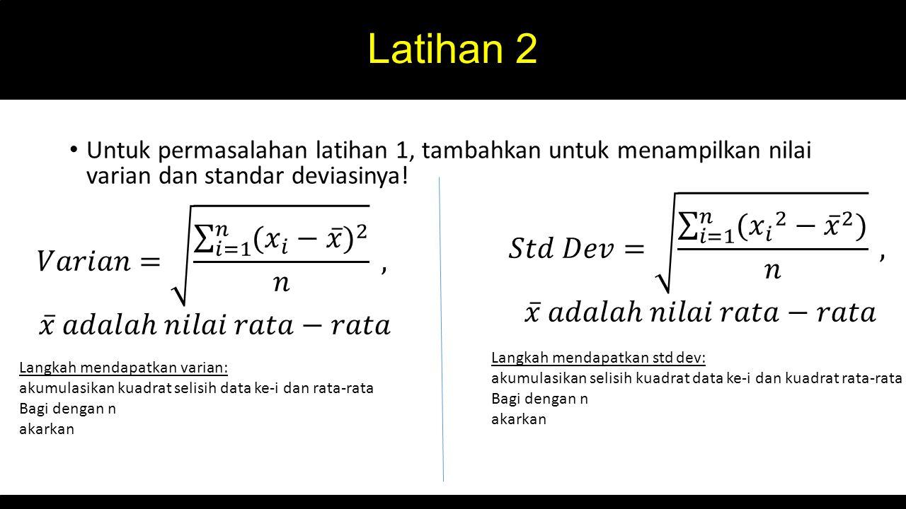 Latihan 2 Untuk permasalahan latihan 1, tambahkan untuk menampilkan nilai varian dan standar deviasinya.