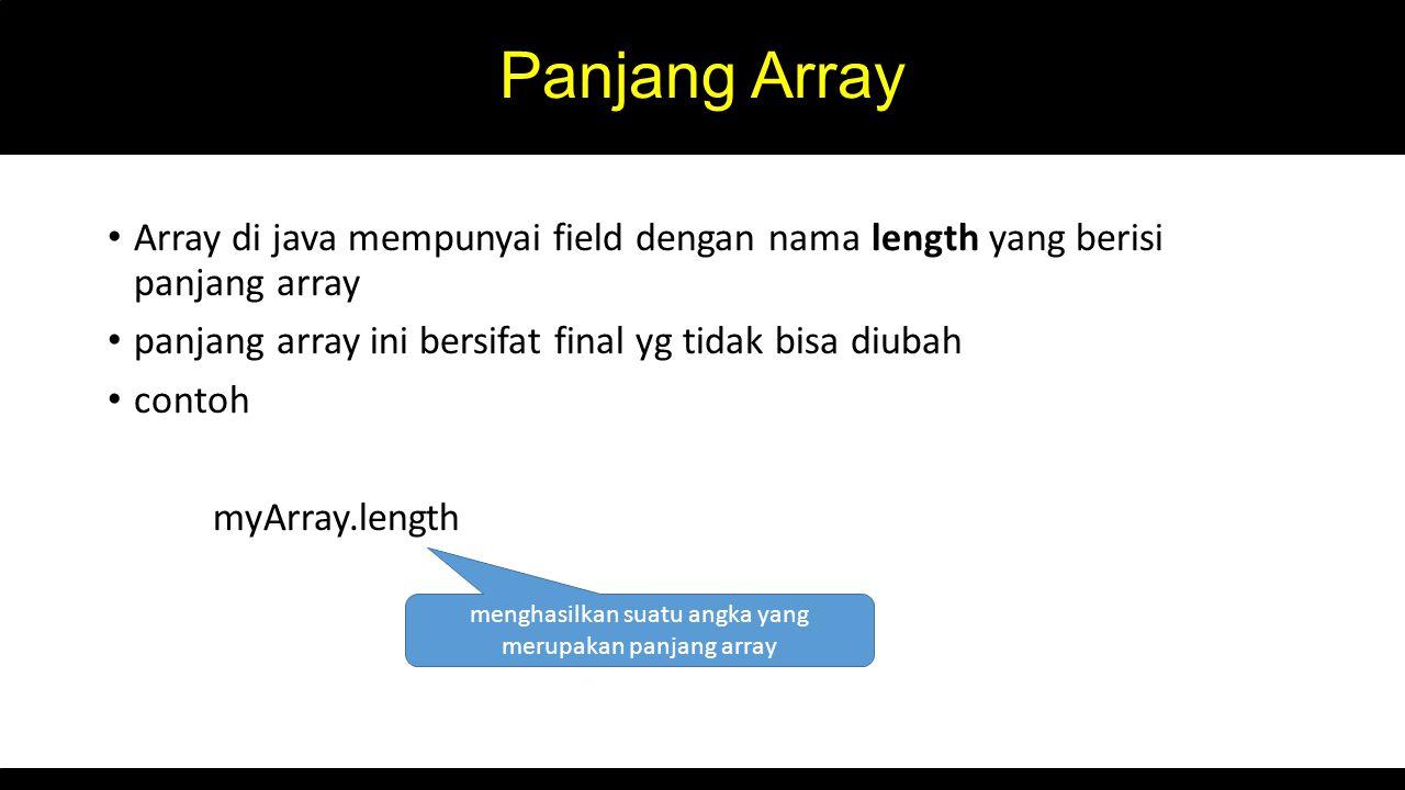 Panjang Array Array di java mempunyai field dengan nama length yang berisi panjang array panjang array ini bersifat final yg tidak bisa diubah contoh myArray.length menghasilkan suatu angka yang merupakan panjang array