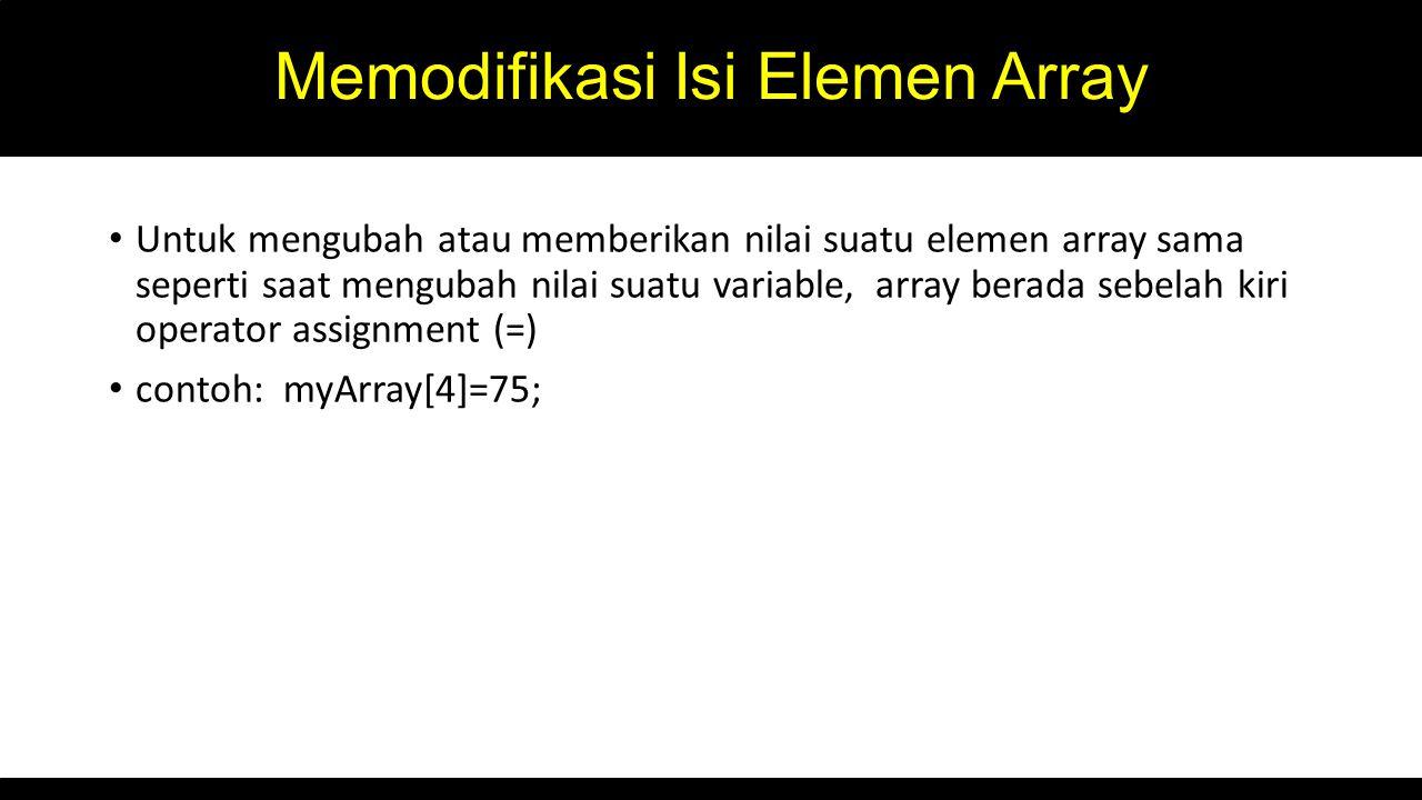 Memodifikasi Isi Elemen Array Untuk mengubah atau memberikan nilai suatu elemen array sama seperti saat mengubah nilai suatu variable, array berada sebelah kiri operator assignment (=) contoh: myArray[4]=75;