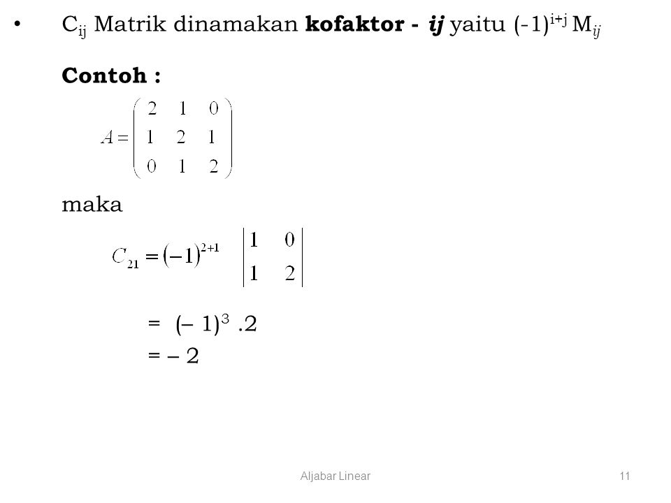 Aljabar Linear11 C ij Matrik dinamakan kofaktor - ij yaitu (-1) i+j M ij Contoh : maka = (– 1) 3.2 = – 2