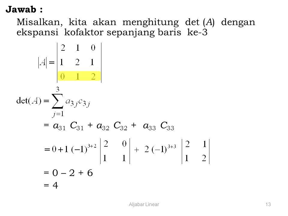 Aljabar Linear13 Jawab : Misalkan, kita akan menghitung det ( A ) dengan ekspansi kofaktor sepanjang baris ke-3 = a 31 C 31 + a 32 C 32 + a 33 C 33 = 0 – 2 + 6 = 4