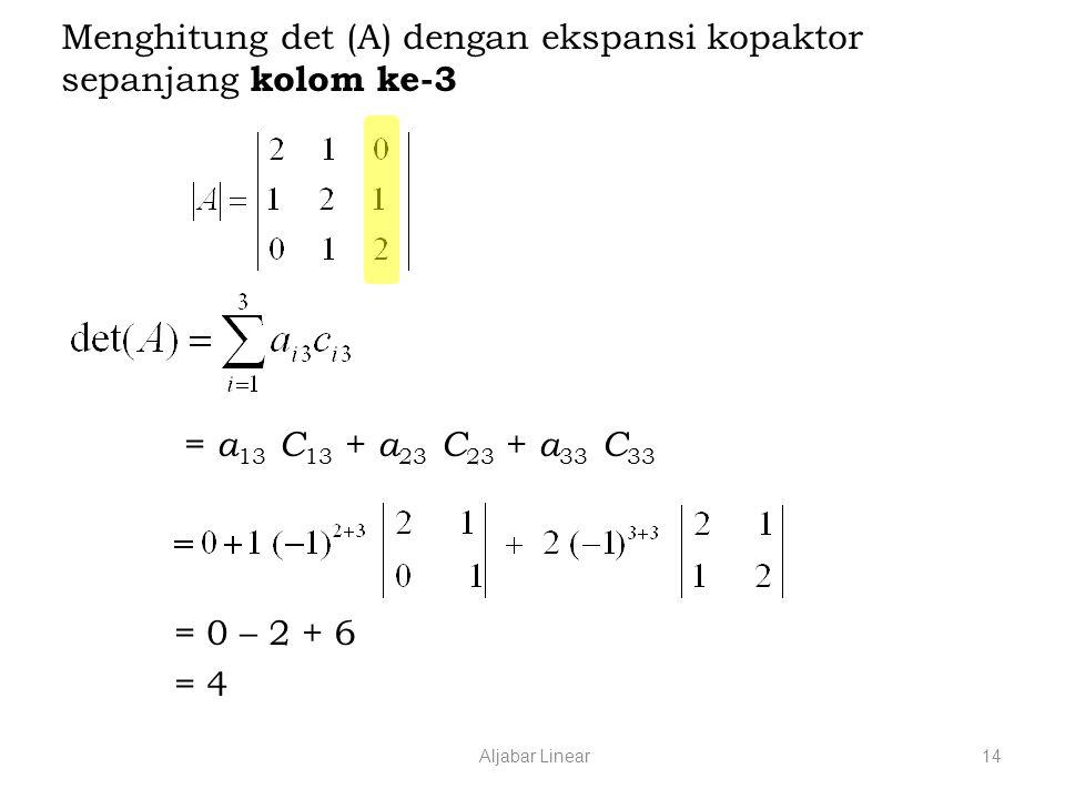 Aljabar Linear14 Menghitung det (A) dengan ekspansi kopaktor sepanjang kolom ke-3 = a 13 C 13 + a 23 C 23 + a 33 C 33 = 0 – 2 + 6 = 4