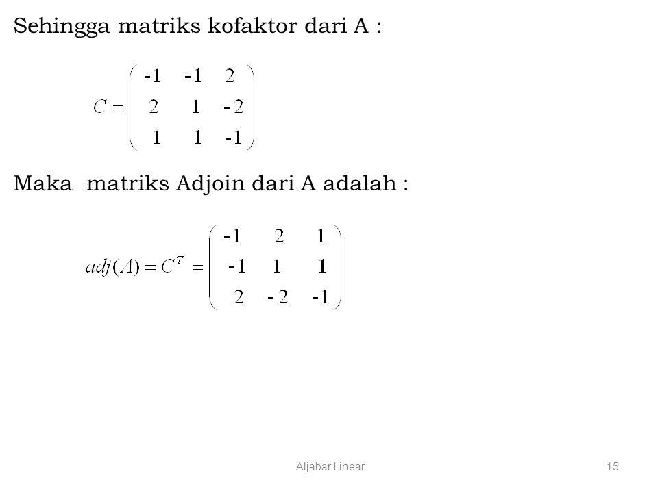 Aljabar Linear15 Sehingga matriks kofaktor dari A : Maka matriks Adjoin dari A adalah :