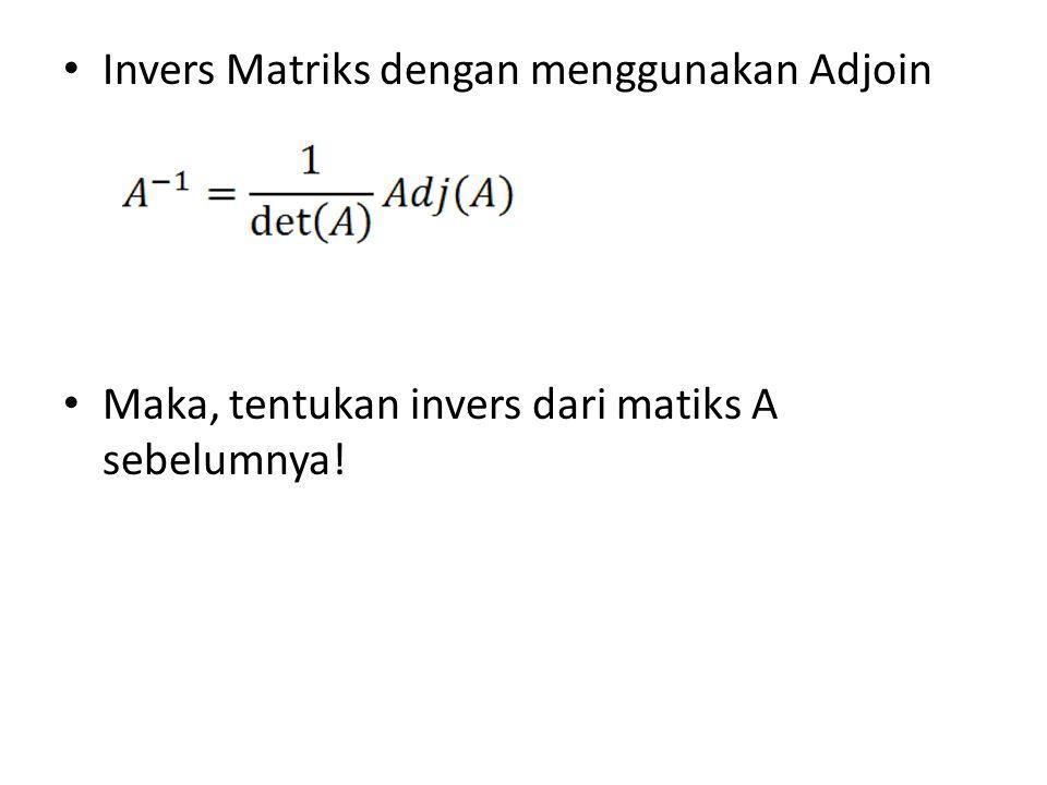 Invers Matriks dengan menggunakan Adjoin Maka, tentukan invers dari matiks A sebelumnya!