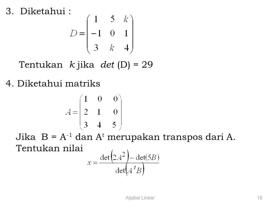 Aljabar Linear18 3.Diketahui : Tentukan k jika det (D) = 29 4.