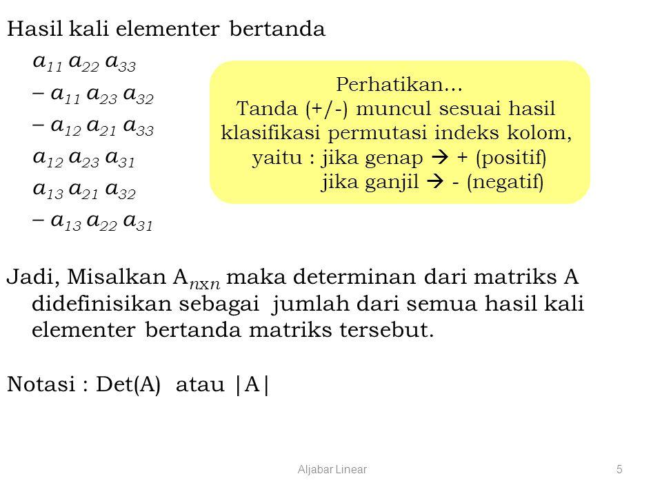 Aljabar Linear5 Hasil kali elementer bertanda a 11 a 22 a 33 – a 11 a 23 a 32 – a 12 a 21 a 33 a 12 a 23 a 31 a 13 a 21 a 32 – a 13 a 22 a 31 Jadi, Misalkan A n x n maka determinan dari matriks A didefinisikan sebagai jumlah dari semua hasil kali elementer bertanda matriks tersebut.