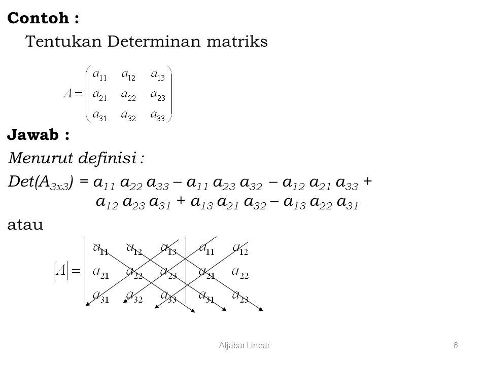 Aljabar Linear6 Contoh : Tentukan Determinan matriks Jawab : Menurut definisi : Det(A 3x3 ) = a 11 a 22 a 33 – a 11 a 23 a 32 – a 12 a 21 a 33 + a 12 a 23 a 31 + a 13 a 21 a 32 – a 13 a 22 a 31 atau