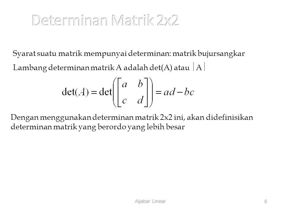 Aljabar Linear 8 Syarat suatu matrik mempunyai determinan: matrik bujursangkar Lambang determinan matrik A adalah det(A) atau  A  Dengan menggunakan determinan matrik 2x2 ini, akan didefinisikan determinan matrik yang berordo yang lebih besar