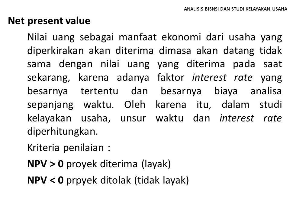 ANALISIS BISNSI DAN STUDI KELAYAKAN USAHA Net present value Nilai uang sebagai manfaat ekonomi dari usaha yang diperkirakan akan diterima dimasa akan