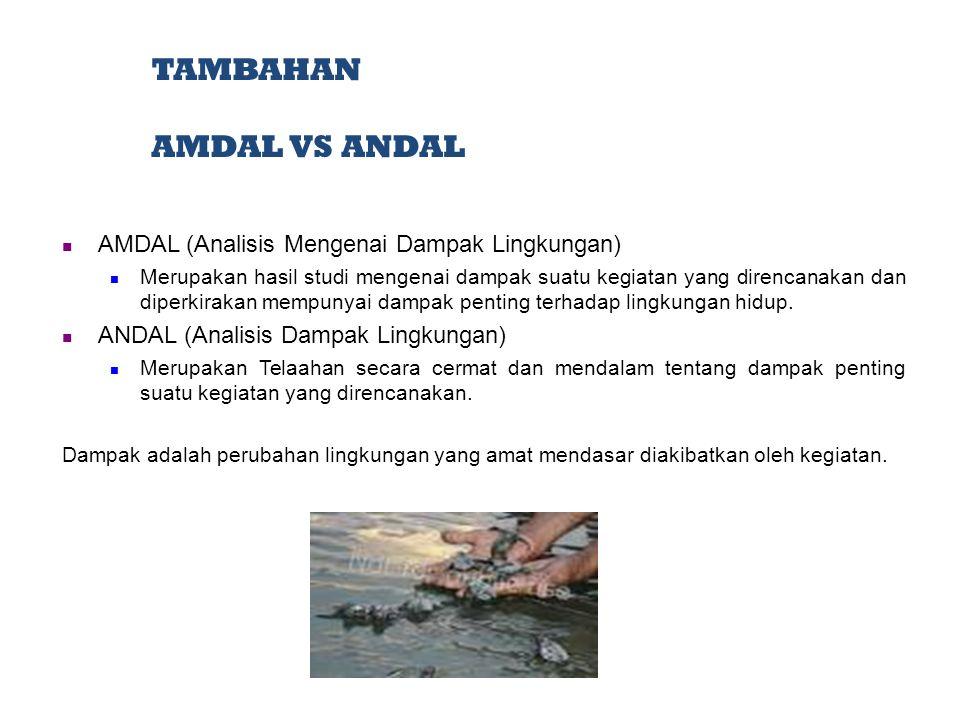 TAMBAHAN AMDAL VS ANDAL AMDAL (Analisis Mengenai Dampak Lingkungan) Merupakan hasil studi mengenai dampak suatu kegiatan yang direncanakan dan diperki
