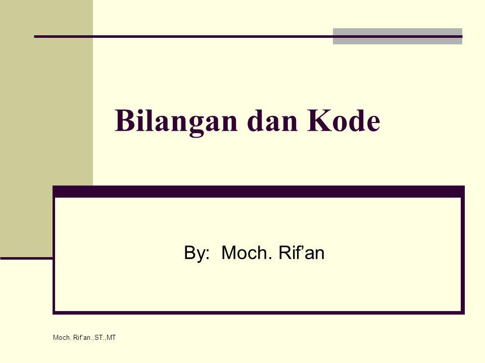 Moch. Rif'an.,ST.,MT Bilangan dan Kode By: Moch. Rif'an
