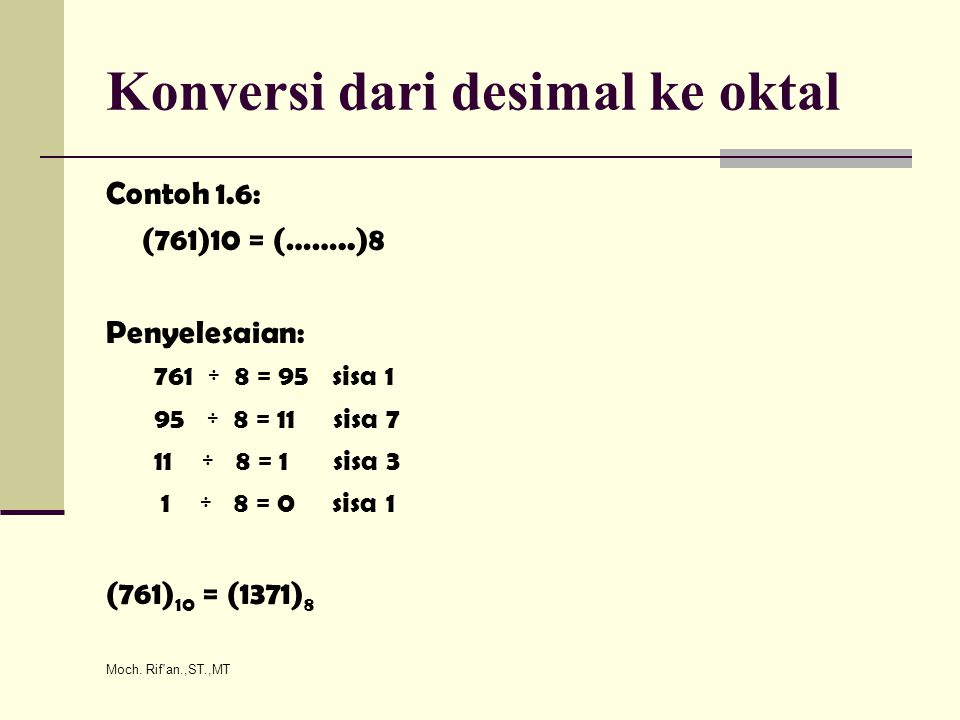 Moch. Rif'an.,ST.,MT Konversi dari desimal ke oktal Contoh 1.6: (761)10 = (……..)8 Penyelesaian: 761 ÷ 8 = 95 sisa 1 95 ÷ 8 = 11 sisa 7 11 ÷ 8 = 1 sisa