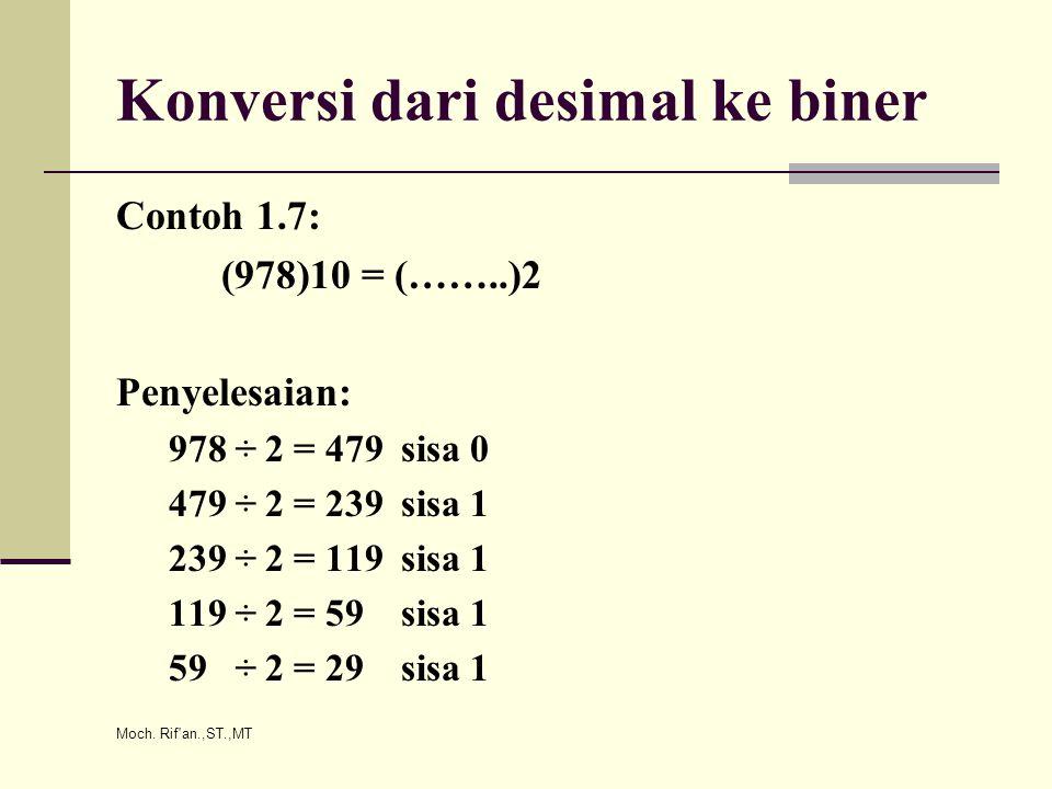Moch. Rif'an.,ST.,MT Konversi dari desimal ke biner Contoh 1.7: (978)10 = (……..)2 Penyelesaian: 978 ÷ 2 = 479 sisa 0 479 ÷ 2 = 239 sisa 1 239 ÷ 2 = 11