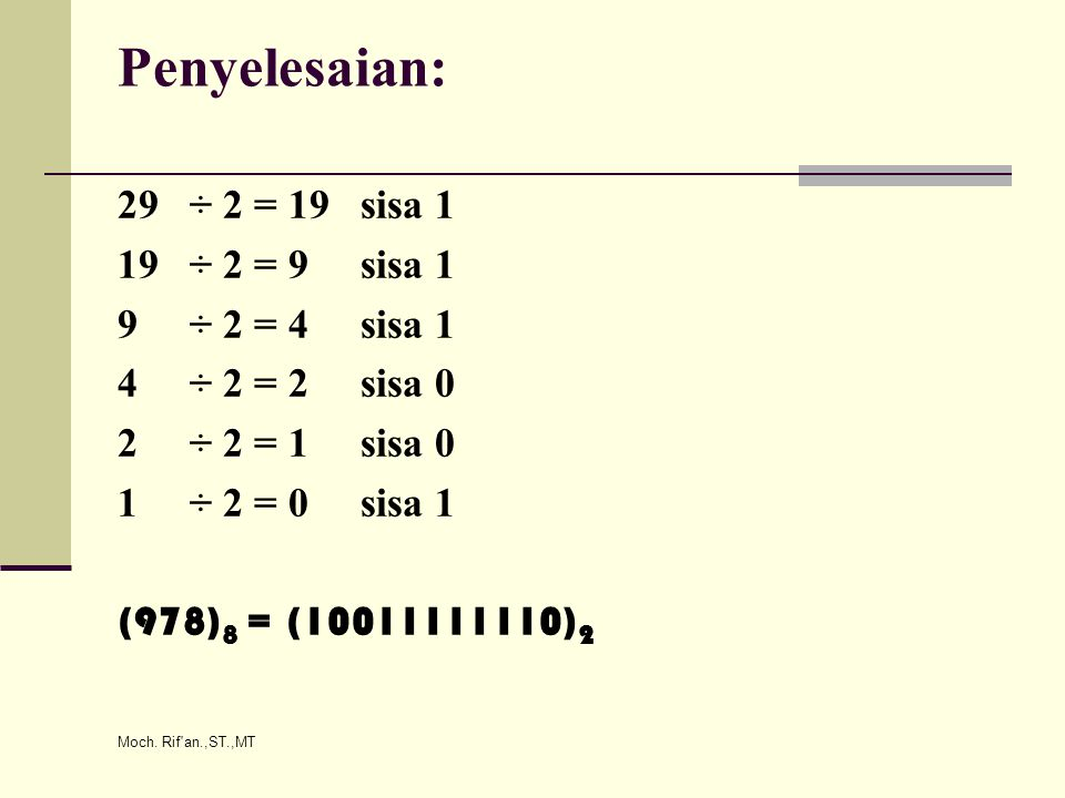 Moch. Rif'an.,ST.,MT Penyelesaian: 29 ÷ 2 = 19 sisa 1 19 ÷ 2 = 9 sisa 1 9 ÷ 2 = 4 sisa 1 4 ÷ 2 = 2 sisa 0 2 ÷ 2 = 1 sisa 0 1 ÷ 2 = 0 sisa 1 (978) 8 =
