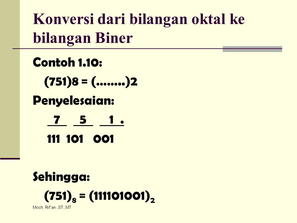 Moch. Rif'an.,ST.,MT Konversi dari bilangan oktal ke bilangan Biner Contoh 1.10: (751)8 = (……..)2 Penyelesaian: 7 5 1. 111 101 001 Sehingga: (751) 8 =