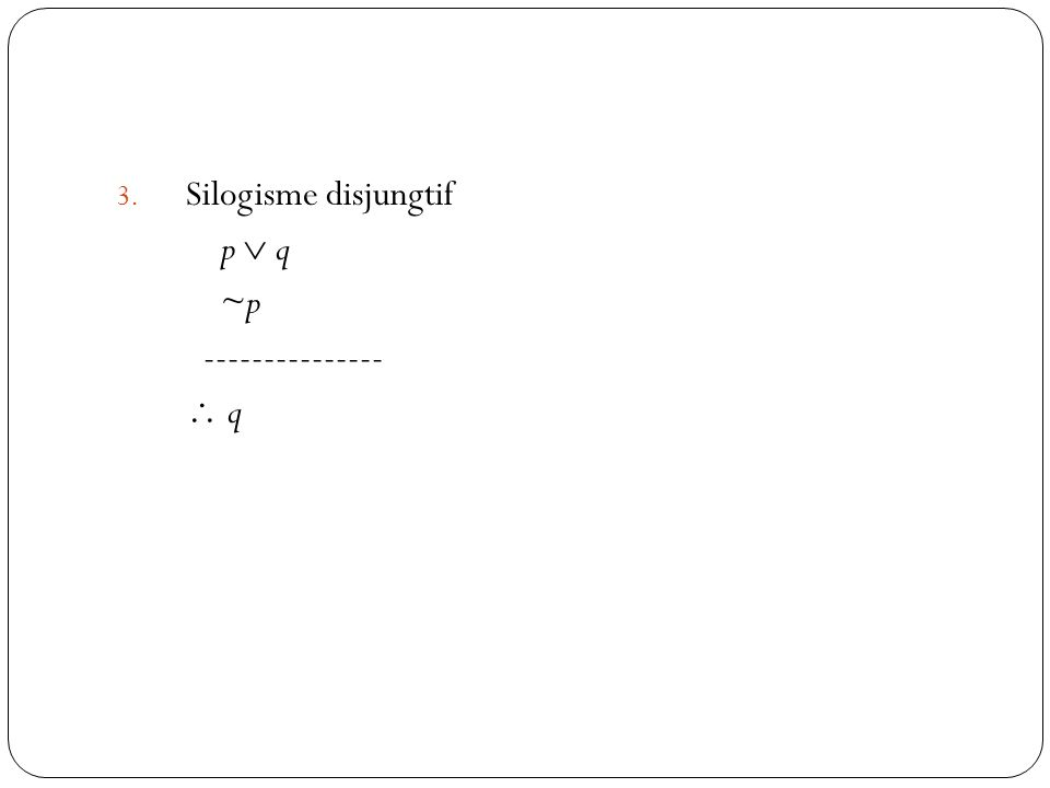 41 3. Silogisme disjungtif p  q ~p ---------------  q