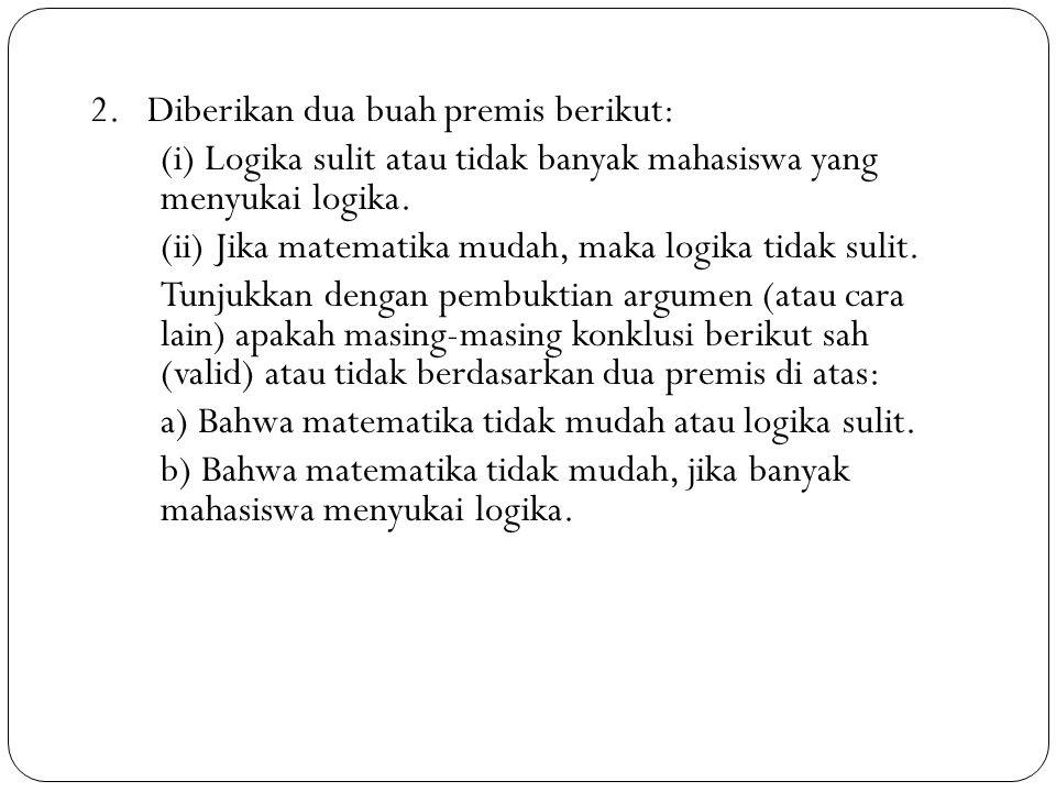 47 2. Diberikan dua buah premis berikut: (i) Logika sulit atau tidak banyak mahasiswa yang menyukai logika. (ii) Jika matematika mudah, maka logika ti