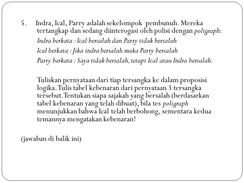 5. Indra, Ical, Parry adalah sekelompok pembunuh. Mereka tertangkap dan sedang diinterogasi oleh polisi dengan poligraph: Indra berkata : Ical bersala