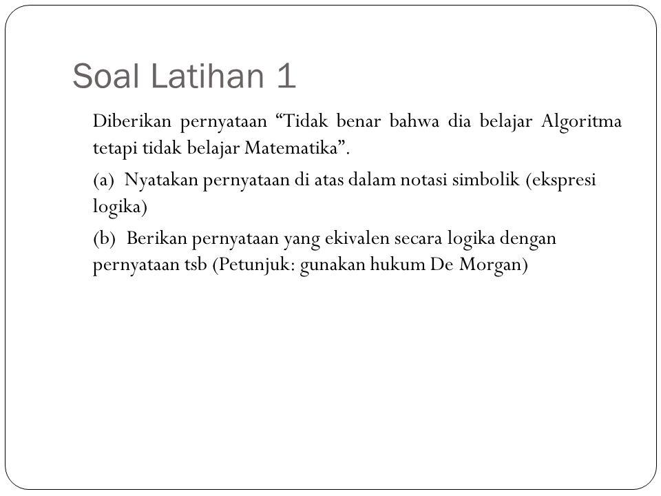 Penyelesaian Soal Latihan 1 10 Misalkan p : Dia belajar Algoritma q : Dia belajar Matematika maka, (a) ~ (p  ~ q) (b) ~ (p  ~ q)  ~ p  q (Hukum De Morgan) dengan kata lain: Dia tidak belajar Algoritma atau belajar Matematika