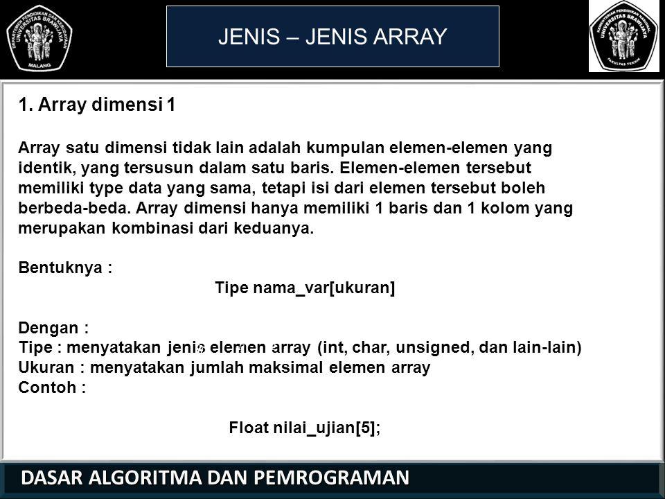 DASAR ALGORITMA DAN PEMROGRAMAN DASAR ALGORITMA DAN PEMROGRAMAN JENIS – JENIS ARRAY 1. Array dimensi 1 Array satu dimensi tidak lain adalah kumpulan e