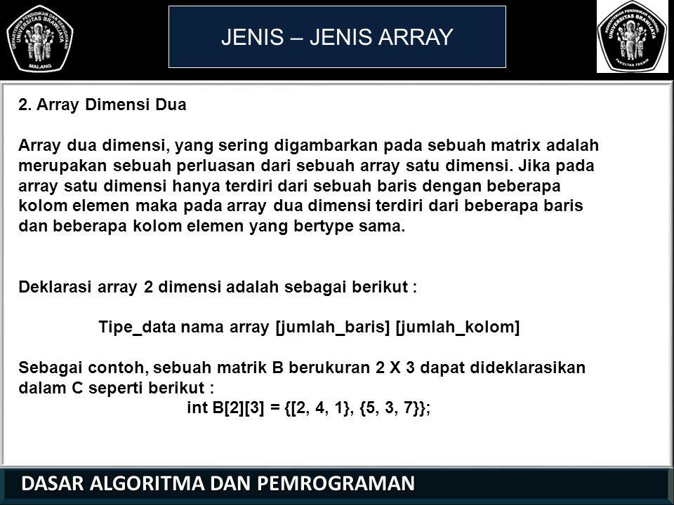 DASAR ALGORITMA DAN PEMROGRAMAN DASAR ALGORITMA DAN PEMROGRAMAN JENIS – JENIS ARRAY 2. Array Dimensi Dua Array dua dimensi, yang sering digambarkan pa