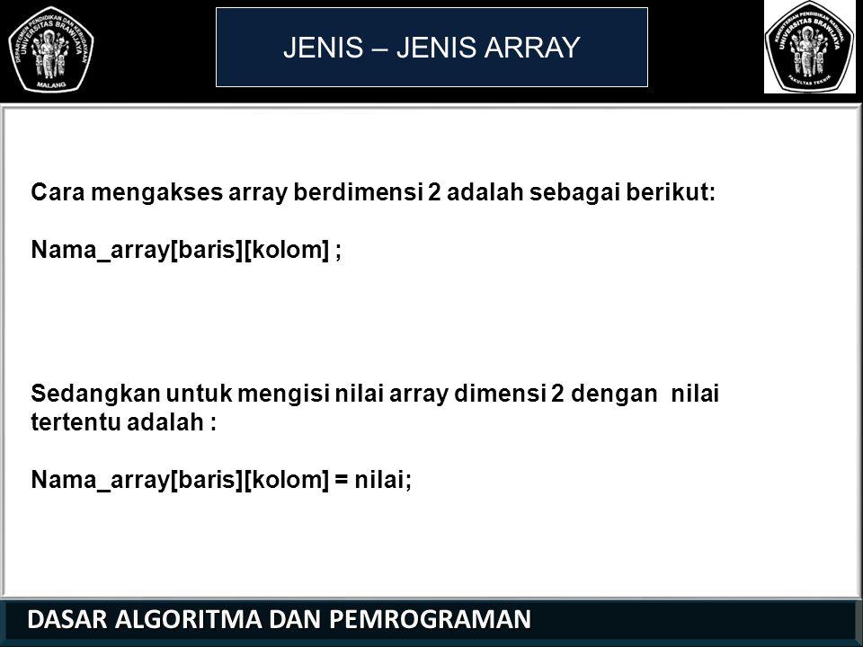 DASAR ALGORITMA DAN PEMROGRAMAN DASAR ALGORITMA DAN PEMROGRAMAN JENIS – JENIS ARRAY Cara mengakses array berdimensi 2 adalah sebagai berikut: Nama_array[baris][kolom] ; Sedangkan untuk mengisi nilai array dimensi 2 dengan nilai tertentu adalah : Nama_array[baris][kolom] = nilai; 21 01 0