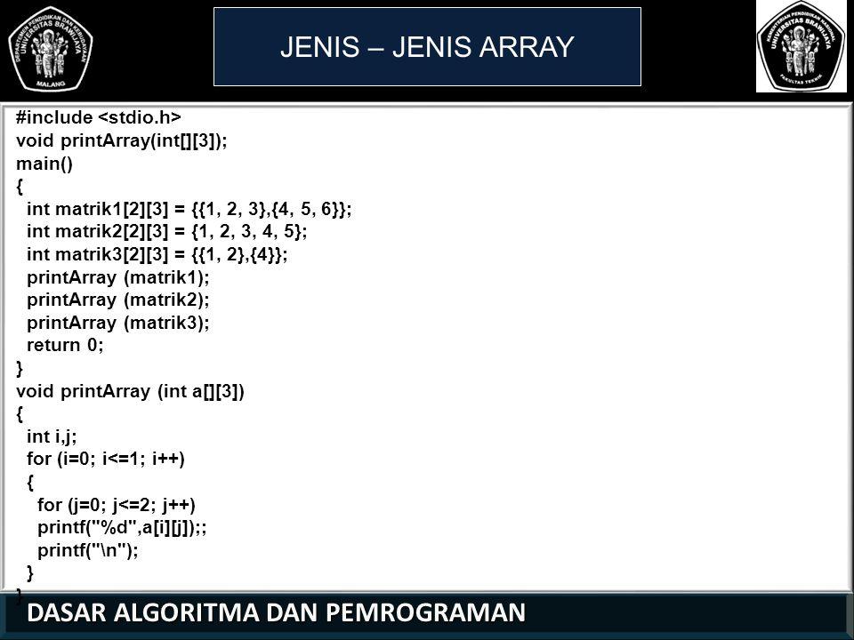 DASAR ALGORITMA DAN PEMROGRAMAN DASAR ALGORITMA DAN PEMROGRAMAN JENIS – JENIS ARRAY #include void printArray(int[][3]); main() { int matrik1[2][3] = {{1, 2, 3},{4, 5, 6}}; int matrik2[2][3] = {1, 2, 3, 4, 5}; int matrik3[2][3] = {{1, 2},{4}}; printArray (matrik1); printArray (matrik2); printArray (matrik3); return 0; } void printArray (int a[][3]) { int i,j; for (i=0; i<=1; i++) { for (j=0; j<=2; j++) printf( %d ,a[i][j]);; printf( \n ); } 21 01 0