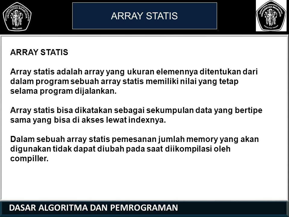 DASAR ALGORITMA DAN PEMROGRAMAN DASAR ALGORITMA DAN PEMROGRAMAN ARRAY STATIS 21 01 0 Array statis adalah array yang ukuran elemennya ditentukan dari dalam program sebuah array statis memiliki nilai yang tetap selama program dijalankan.