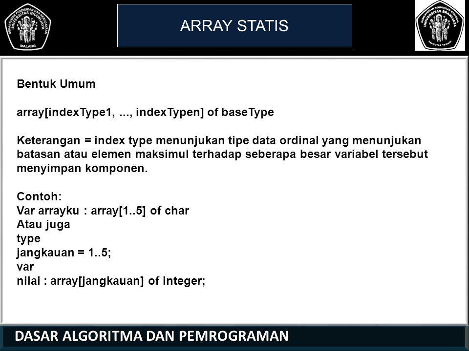 DASAR ALGORITMA DAN PEMROGRAMAN DASAR ALGORITMA DAN PEMROGRAMAN ARRAY STATIS 21 01 0 Bentuk Umum array[indexType1,..., indexTypen] of baseType Keterangan = index type menunjukan tipe data ordinal yang menunjukan batasan atau elemen maksimul terhadap seberapa besar variabel tersebut menyimpan komponen.
