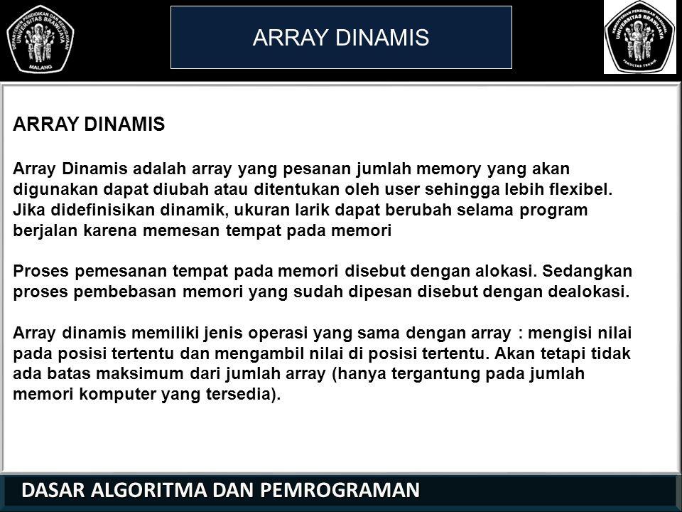 DASAR ALGORITMA DAN PEMROGRAMAN DASAR ALGORITMA DAN PEMROGRAMAN ARRAY DINAMIS 21 01 0 Array Dinamis adalah array yang pesanan jumlah memory yang akan digunakan dapat diubah atau ditentukan oleh user sehingga lebih flexibel.