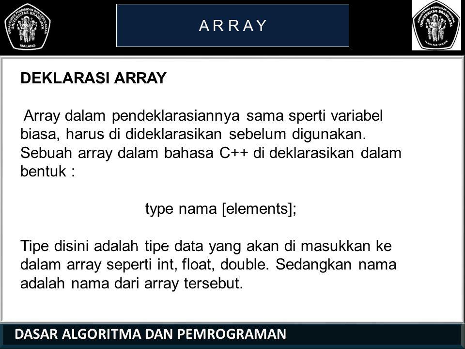 DASAR ALGORITMA DAN PEMROGRAMAN DASAR ALGORITMA DAN PEMROGRAMAN A R R A Y 21 01 0 Nilai suatu variable array dapat juga diinisialisasi secara langsung pada saat deklarasi, misalnya; Int c[7] = {-45, 0, 6, 72, 1543, 43, 4} Berarti setiap lokasi memori dari variable array c langsung diisi dengan nilai-nilai yang dituliskan didalam tanda kurung kurawal.