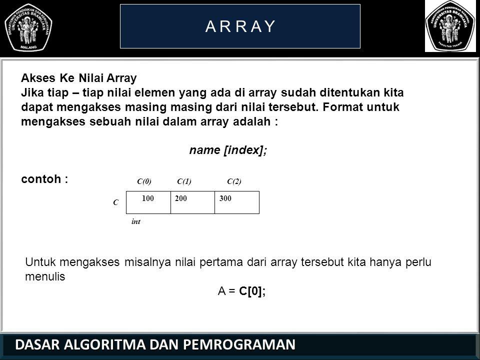 DASAR ALGORITMA DAN PEMROGRAMAN DASAR ALGORITMA DAN PEMROGRAMAN A R R A Y Akses Ke Nilai Array Jika tiap – tiap nilai elemen yang ada di array sudah ditentukan kita dapat mengakses masing masing dari nilai tersebut.