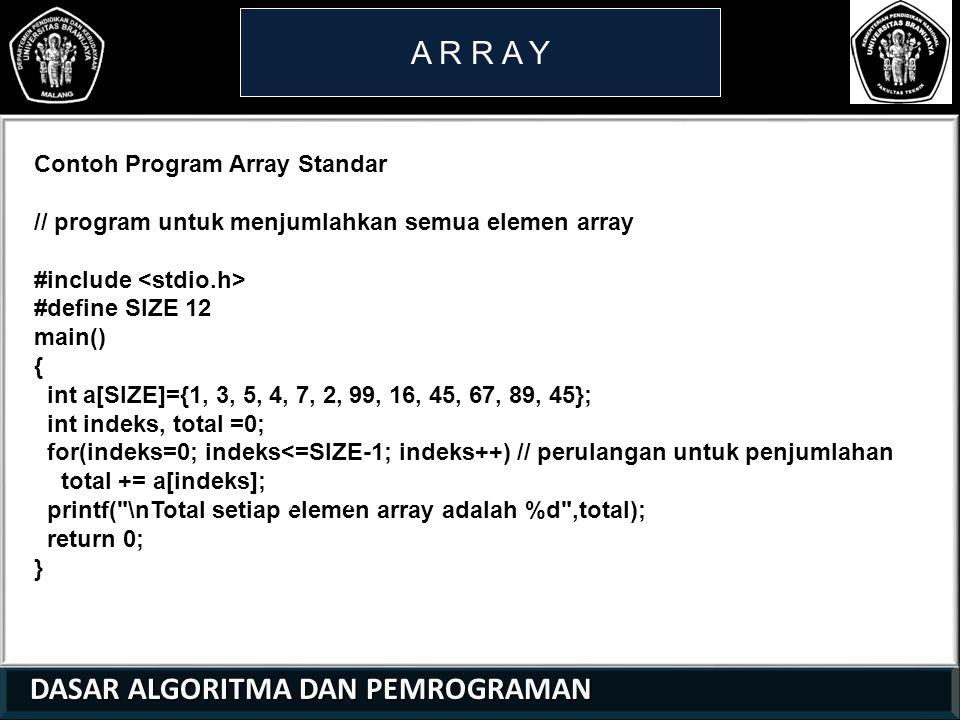 DASAR ALGORITMA DAN PEMROGRAMAN DASAR ALGORITMA DAN PEMROGRAMAN A R R A Y Contoh Program Array Standar // program untuk menjumlahkan semua elemen array #include #define SIZE 12 main() { int a[SIZE]={1, 3, 5, 4, 7, 2, 99, 16, 45, 67, 89, 45}; int indeks, total =0; for(indeks=0; indeks<=SIZE-1; indeks++) // perulangan untuk penjumlahan total += a[indeks]; printf( \nTotal setiap elemen array adalah %d ,total); return 0; } 21 01 0